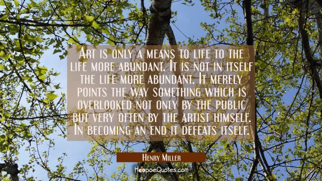 Art is only a means to life to the life more abundant. It is not in itself the life more abundant.