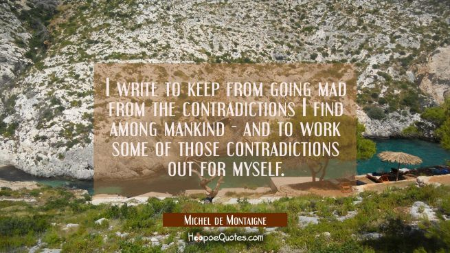 I write to keep from going mad from the contradictions I find among mankind - and to work some of t