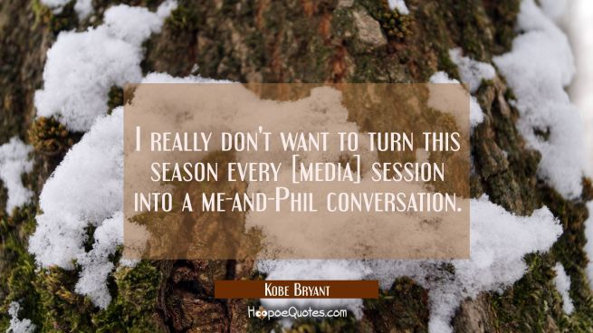 I really don't want to turn this season every [media] session into a me-and-Phil conversation.