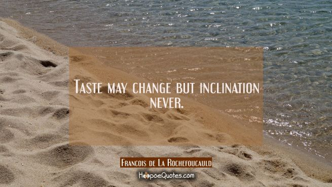 Taste may change but inclination never.