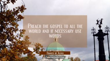 Preach the gospel to all the world and if necessary use words