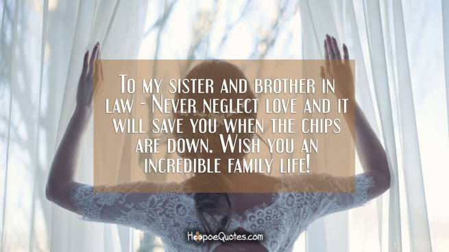 To my sister and brother in law - Never neglect love and it will save you when the chips are down. Wish you an incredible family life!