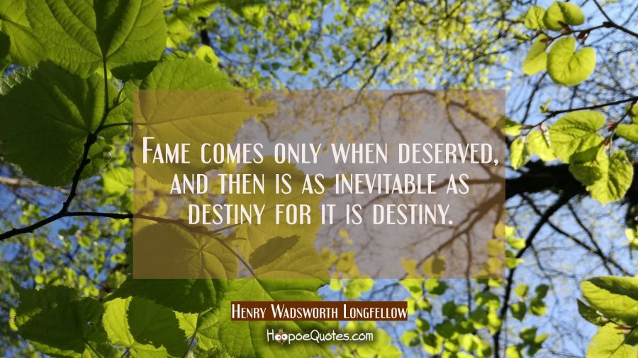 Fame comes only when deserved and then is as inevitable as destiny for it is destiny. Henry Wadsworth Longfellow Quotes