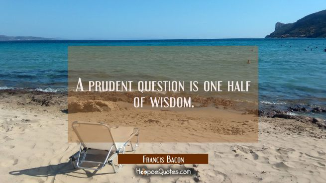 A prudent question is one half of wisdom.