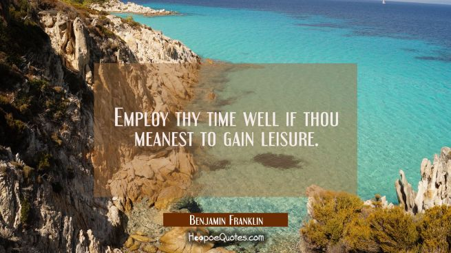 Employ thy time well if thou meanest to gain leisure.