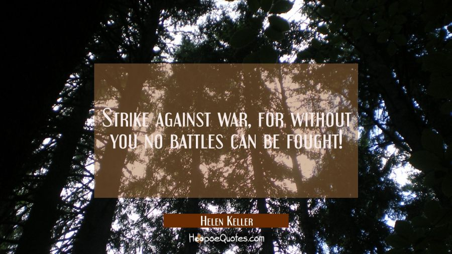Strike against war for without you no battles can be fought! Helen Keller Quotes