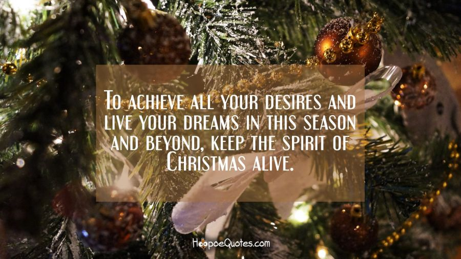 To achieve all your desires and live your dreams in this season and beyond, keep the spirit of Christmas alive. Christmas Quotes