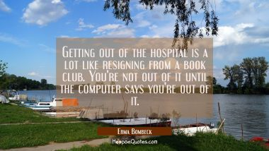 Getting out of the hospital is a lot like resigning from a book club. You're not out of it until th Erma Bombeck Quotes
