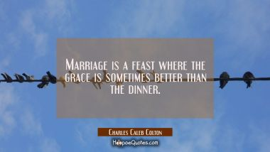 Marriage is a feast where the grace is sometimes better than the dinner.