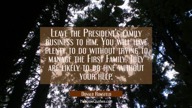 Leave the President's family business to him. You will have plenty to do without trying to manage t