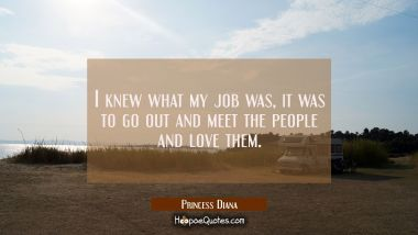 I knew what my job was, it was to go out and meet the people and love them.