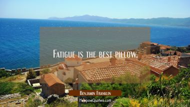 Fatigue is the best pillow. Benjamin Franklin Quotes