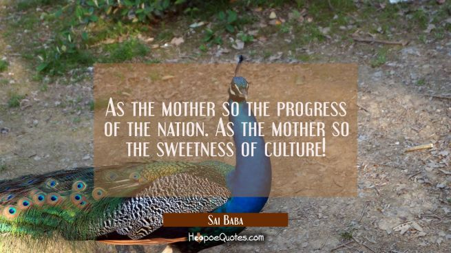 As the mother so the progress of the nation. As the mother so the sweetness of culture!
