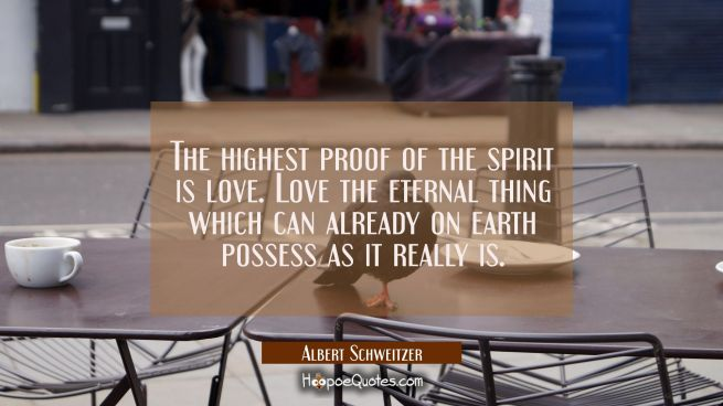 The highest proof of the spirit is love. Love the eternal thing which can already on earth possess