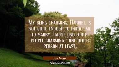 My being charming Harriet is not quite enough to induce me to marry, I must find other people charm