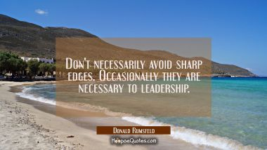 Don't necessarily avoid sharp edges. Occasionally they are necessary to leadership. Donald Rumsfeld Quotes