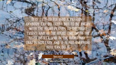 It is easy to fly into a passion - anybody can do that - but to be angry with the right person to t Aristotle Quotes