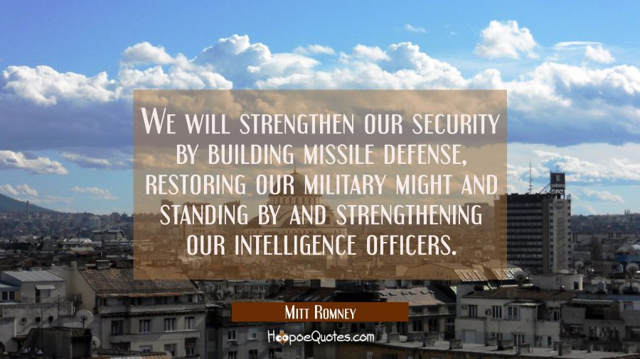 We will strengthen our security by building missile defense restoring our military might and standi Mitt Romney Quotes