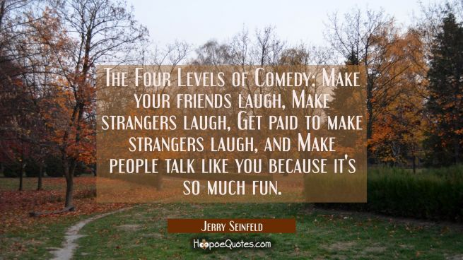 The Four Levels of Comedy: Make your friends laugh Make strangers laugh Get paid to make strangers