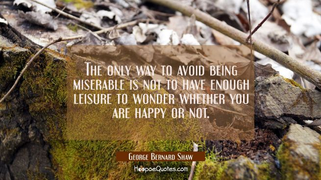 The only way to avoid being miserable is not to have enough leisure to wonder whether you are happy