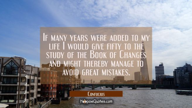If many years were added to my life I would give fifty to the study of the Book of Changes and migh