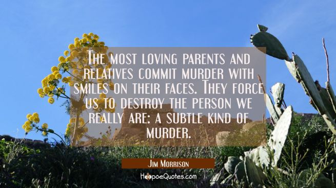 The most loving parents and relatives commit murder with smiles on their faces. They force us to de