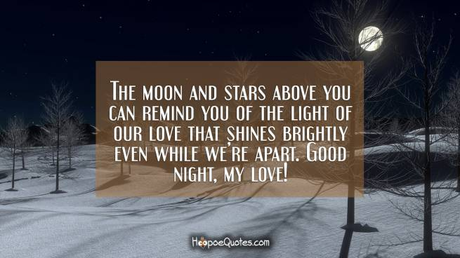 The moon and stars above you can remind you of the light of our love that shines brightly even while we're apart. Good night, my love!