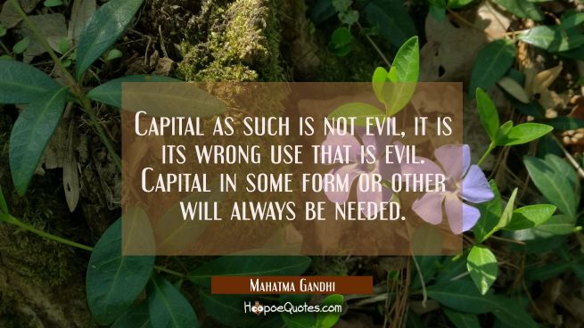 Capital as such is not evil, it is its wrong use that is evil. Capital in some form or other will a