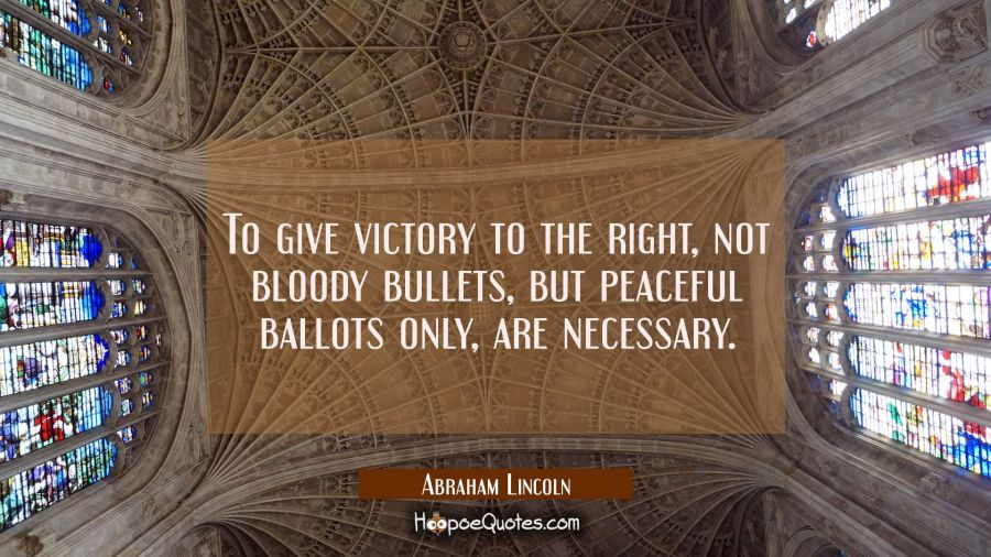 To give victory to the right not bloody bullets but peaceful ballots only are necessary. Abraham Lincoln Quotes