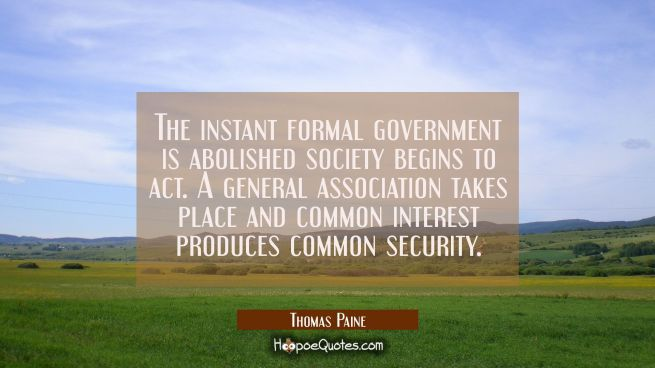 The instant formal government is abolished society begins to act. A general association takes place
