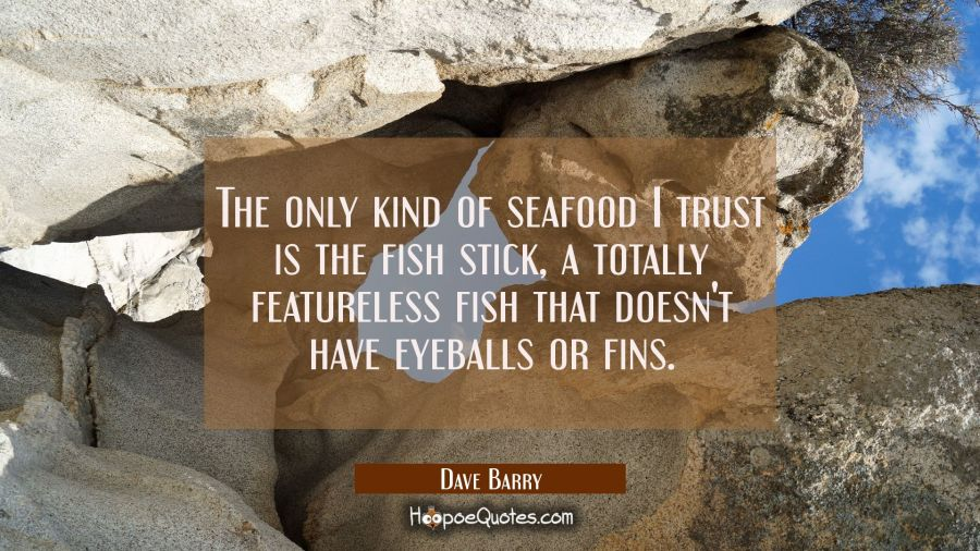 The only kind of seafood I trust is the fish stick a totally featureless fish that doesn't have eye Dave Barry Quotes