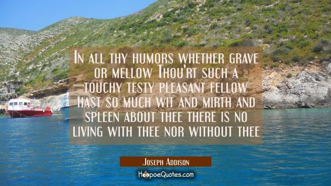 In all thy humors whether grave or mellow Thou'rt such a touchy testy pleasant fellow hast so much