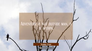 Adventure is not outside man, it is within.