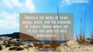 Through the media of films books music and the behavior of elders young minds are excited and arous Sai Baba Quotes