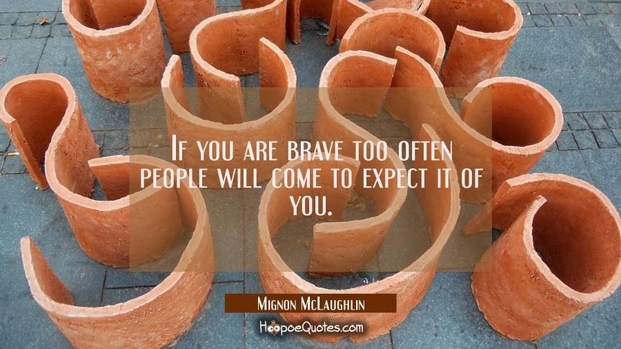 If you are brave too often people will come to expect it of you. Mignon McLaughlin Quotes