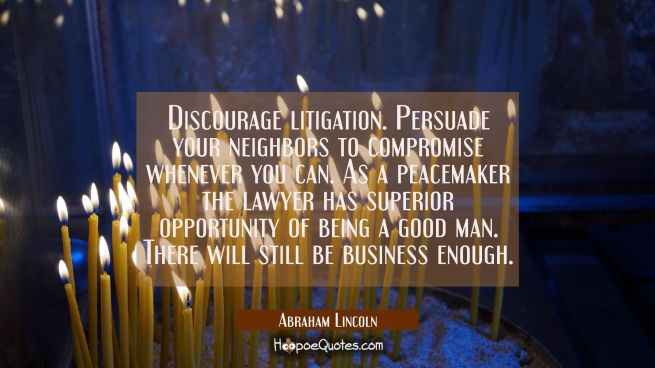 Discourage litigation. Persuade your neighbors to compromise whenever you can. As a peacemaker the