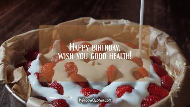 Happy birthday, wish you good health! Quotes