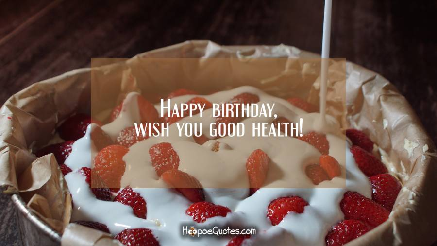 Happy birthday, wish you good health! Birthday Quotes
