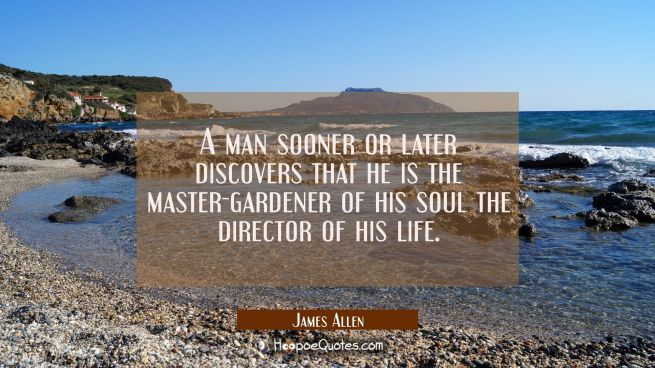 A man sooner or later discovers that he is the master-gardener of his soul the director of his life