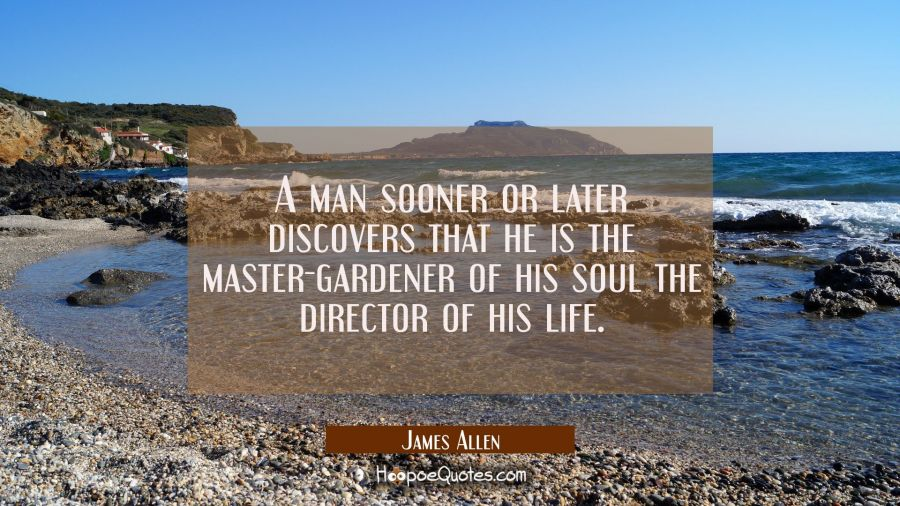 A man sooner or later discovers that he is the master-gardener of his soul the director of his life James Allen Quotes