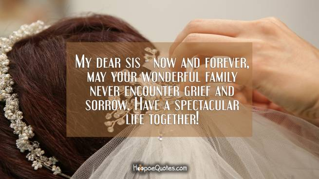 My dear sis - now and forever, may your wonderful family never encounter grief and sorrow. Have a spectacular life together!