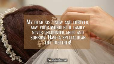 My dear sis - now and forever, may your wonderful family never encounter grief and sorrow. Have a spectacular life together! Wedding Quotes