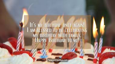 It's my birthday once again! I am blessed to be celebrating my birthday with family. Happy Birthday to me! Quotes