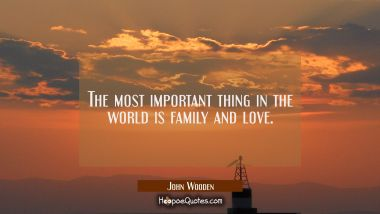 The most important thing in the world is family and love. John Wooden Quotes