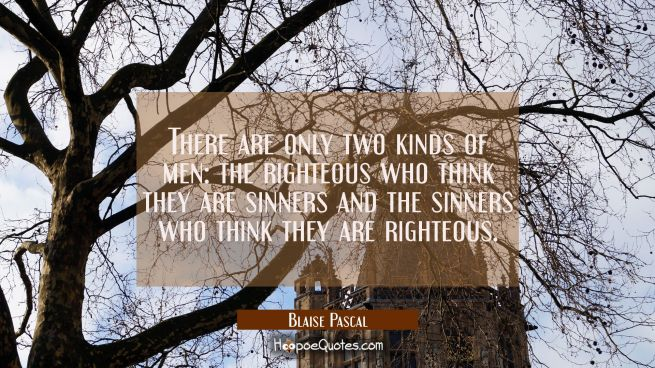 There are only two kinds of men: the righteous who think they are sinners and the sinners who think