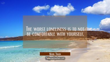The worst loneliness is to not be comfortable with yourself. Mark Twain Quotes