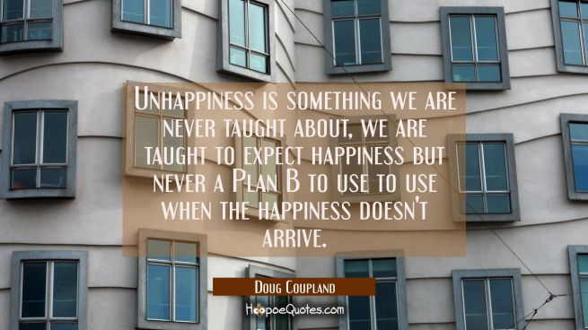 Unhappiness is something we are never taught about, we are taught to expect happiness but never a P