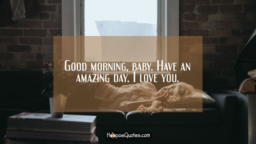 Good morning, baby. Have an amazing day. I love you. Good Morning Quotes