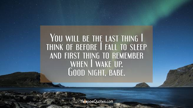 You will be the last thing I think of before I fall to sleep and first thing to remember when I wake up. Good night, babe.
