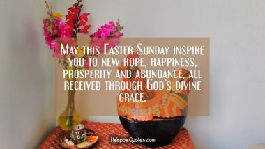 May this Easter Sunday inspire you to new hope, happiness, prosperity and abundance, all received through God's divine grace.